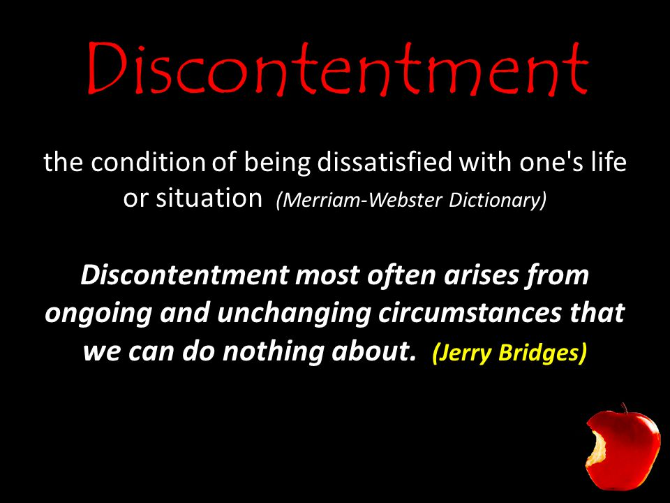 Discontentment the condition of being dissatisfied with one s life or situation (Merriam-Webster Dictionary) Discontentment most often arises from ongoing and unchanging circumstances that we can do nothing about.