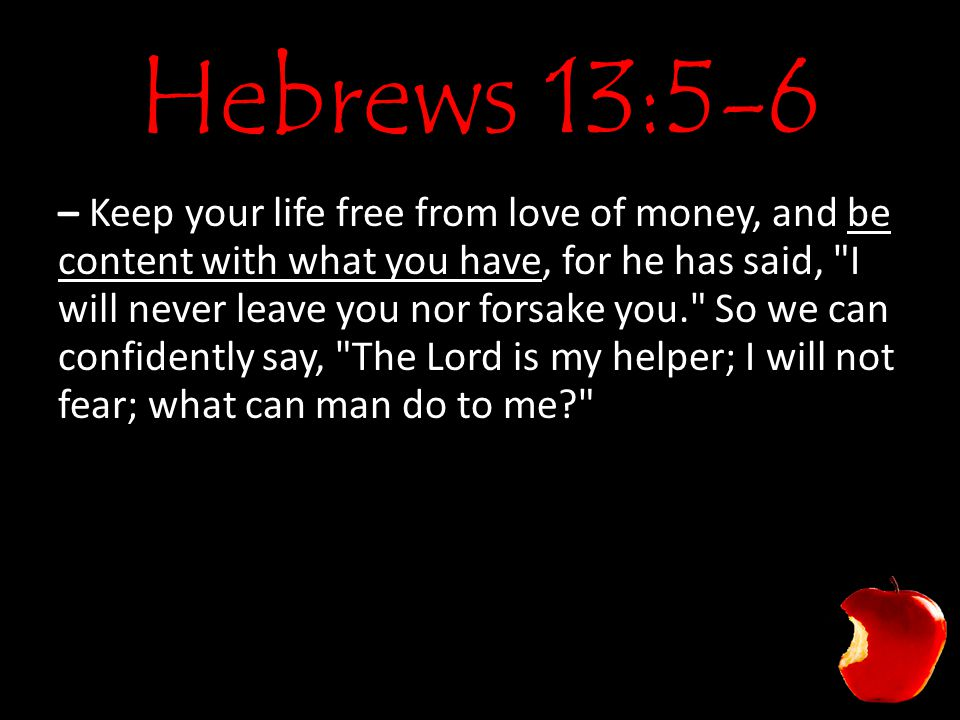 Hebrews 13:5-6 – Keep your life free from love of money, and be content with what you have, for he has said, I will never leave you nor forsake you. So we can confidently say, The Lord is my helper; I will not fear; what can man do to me?