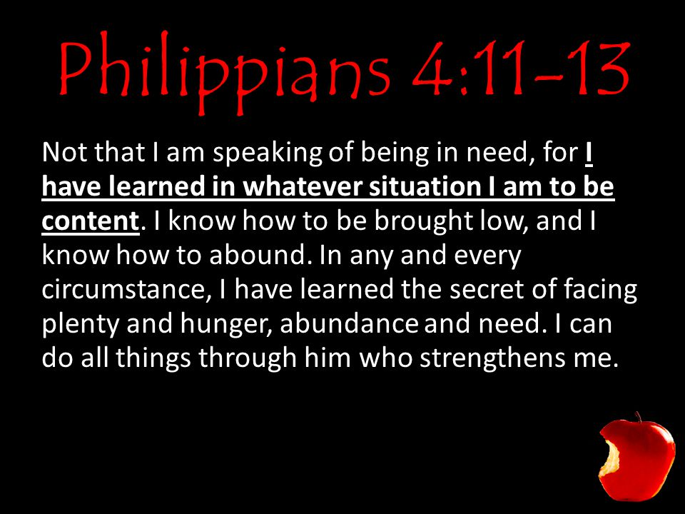 Philippians 4:11-13 Not that I am speaking of being in need, for I have learned in whatever situation I am to be content.