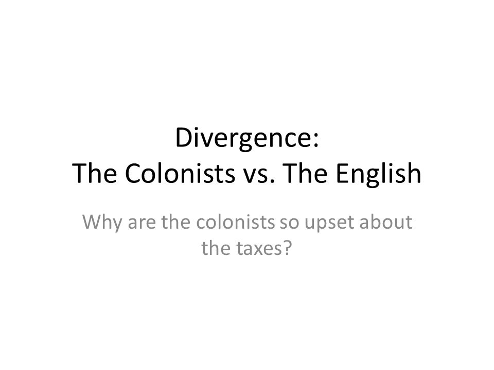 Divergence: The Colonists vs. The English Why are the colonists so upset about the taxes