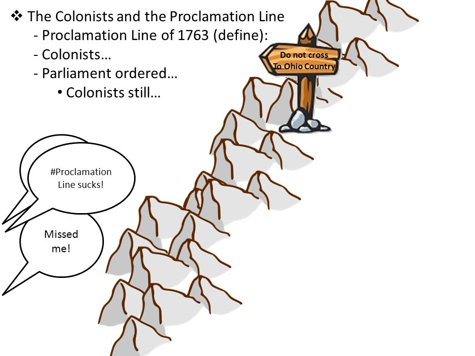  The Colonists and the Proclamation Line - Proclamation Line of 1763 (define): - Colonists… - Parliament ordered… Colonists still… Can't stop me.