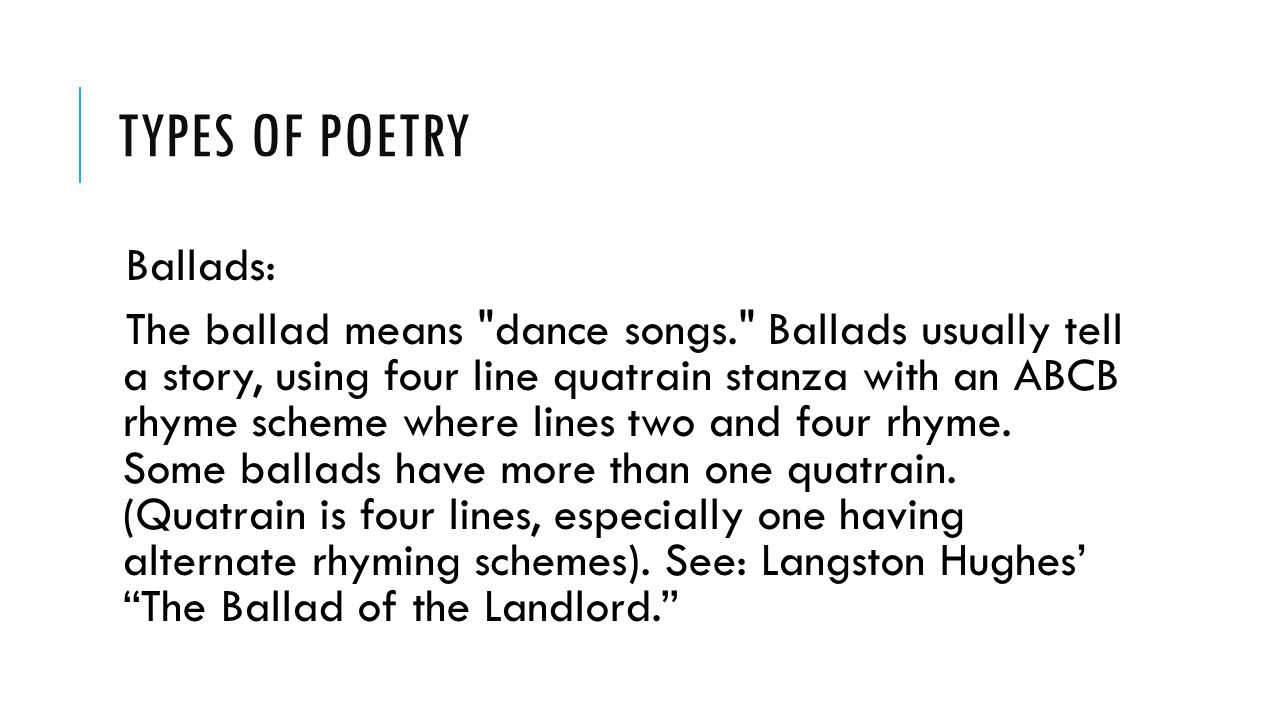 TYPES OF POETRY Ballads: The ballad means dance songs. Ballads usually tell a story, using four line quatrain stanza with an ABCB rhyme scheme where lines two and four rhyme.