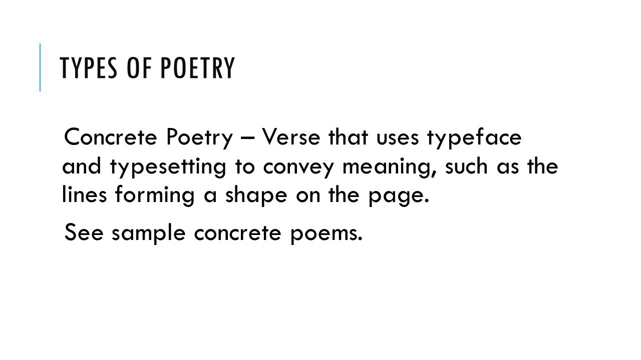 TYPES OF POETRY Concrete Poetry – Verse that uses typeface and typesetting to convey meaning, such as the lines forming a shape on the page. See sampl