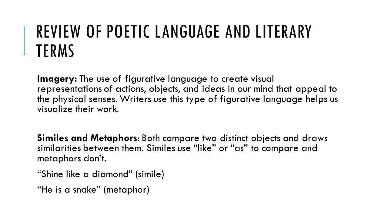 REVIEW OF POETIC LANGUAGE AND LITERARY TERMS Imagery: The use of figurative language to create visual representations of actions, objects, and ideas in our mind that appeal to the physical senses.