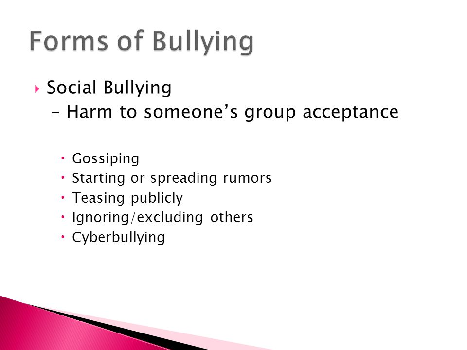  Social Bullying – Harm to someone's group acceptance  Gossiping  Starting or spreading rumors  Teasing publicly  Ignoring/excluding others  Cyberbullying