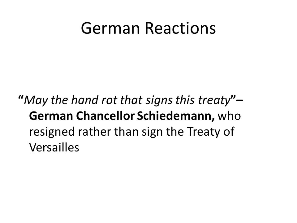 "German Reactions ""May the hand rot that signs this treaty""– German Chancellor Schiedemann, who resigned rather than sign the Treaty of Versailles"