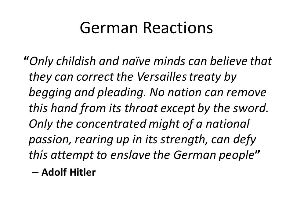 "German Reactions ""Only childish and naïve minds can believe that they can correct the Versailles treaty by begging and pleading. No nation can remove"