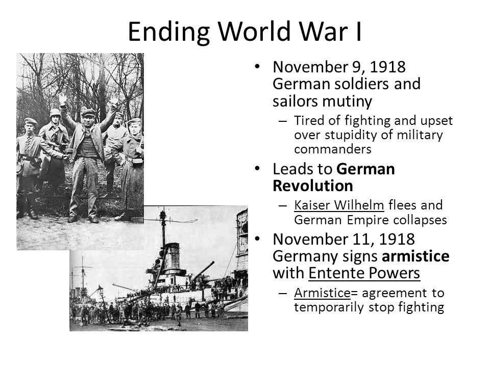 Ending World War I November 9, 1918 German soldiers and sailors mutiny – Tired of fighting and upset over stupidity of military commanders Leads to Ge