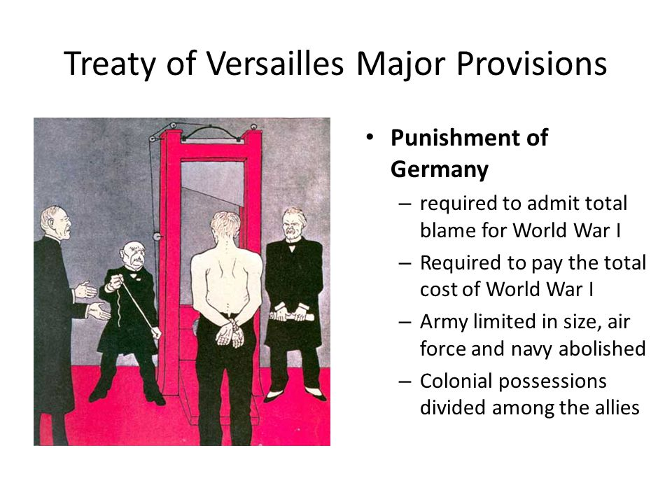 Treaty of Versailles Major Provisions Punishment of Germany – required to admit total blame for World War I – Required to pay the total cost of World