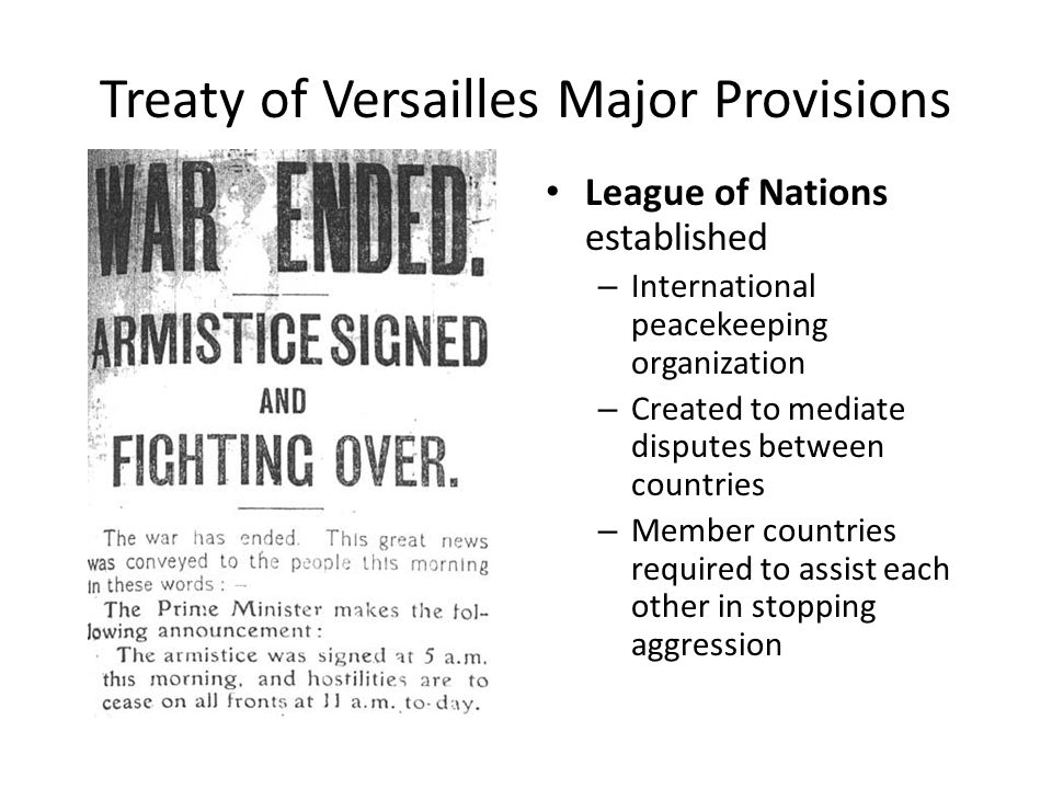 Treaty of Versailles Major Provisions League of Nations established – International peacekeeping organization – Created to mediate disputes between countries – Member countries required to assist each other in stopping aggression
