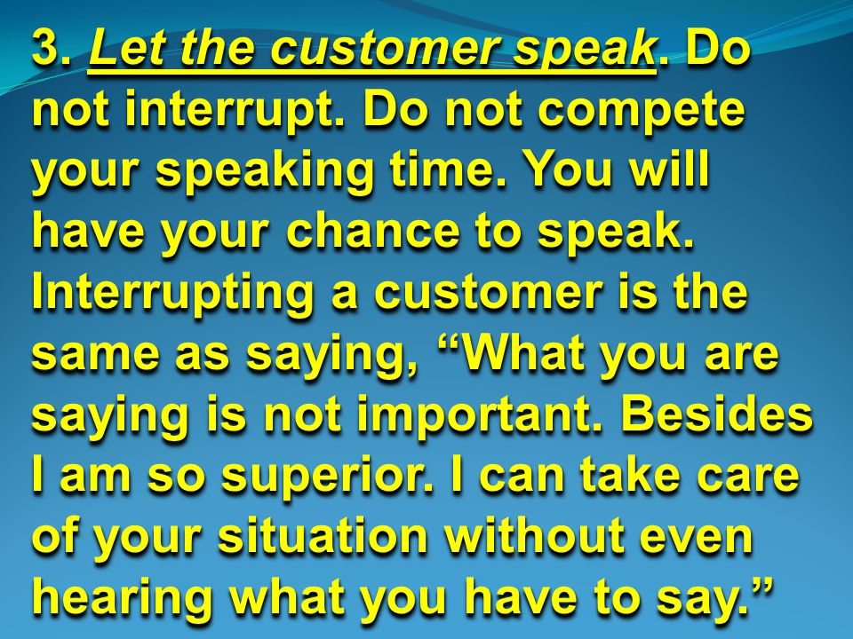 3. Let the customer speak. Do not interrupt. Do not compete your speaking time.