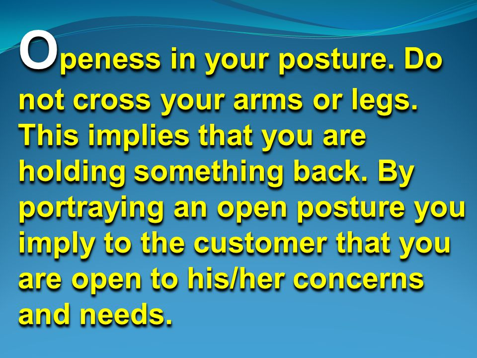 O peness in your posture. Do not cross your arms or legs.