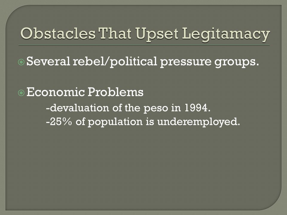  Several rebel/political pressure groups.  Economic Problems -devaluation of the peso in 1994.