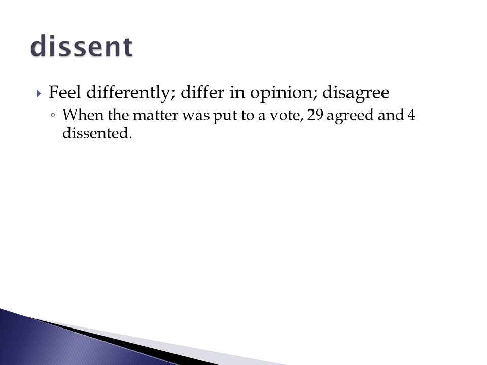  Feel differently; differ in opinion; disagree ◦ When the matter was put to a vote, 29 agreed and 4 dissented.