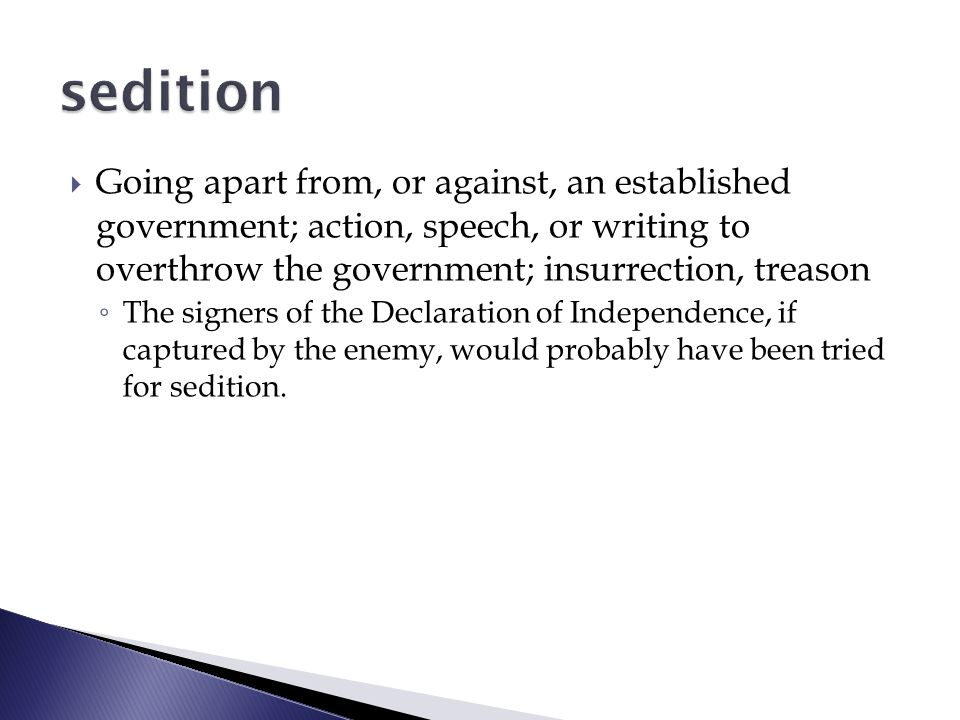  Going apart from, or against, an established government; action, speech, or writing to overthrow the government; insurrection, treason ◦ The signers of the Declaration of Independence, if captured by the enemy, would probably have been tried for sedition.