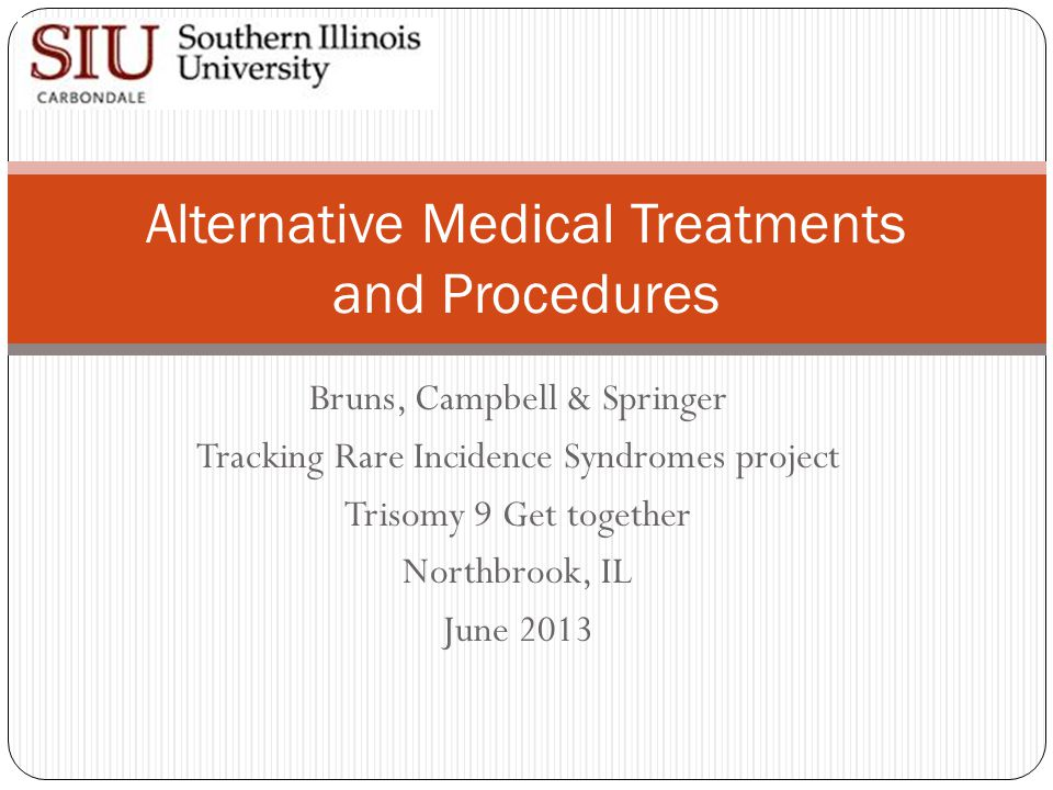 Bruns, Campbell & Springer Tracking Rare Incidence Syndromes project Trisomy 9 Get together Northbrook, IL June 2013 Alternative Medical Treatments and Procedures