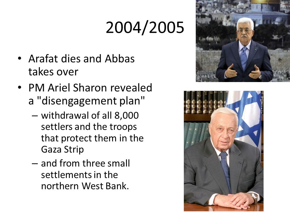 2004/2005 Arafat dies and Abbas takes over PM Ariel Sharon revealed a disengagement plan – withdrawal of all 8,000 settlers and the troops that protect them in the Gaza Strip – and from three small settlements in the northern West Bank.