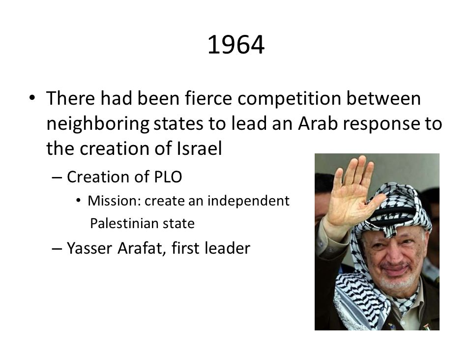 1964 There had been fierce competition between neighboring states to lead an Arab response to the creation of Israel – Creation of PLO Mission: create an independent Palestinian state – Yasser Arafat, first leader