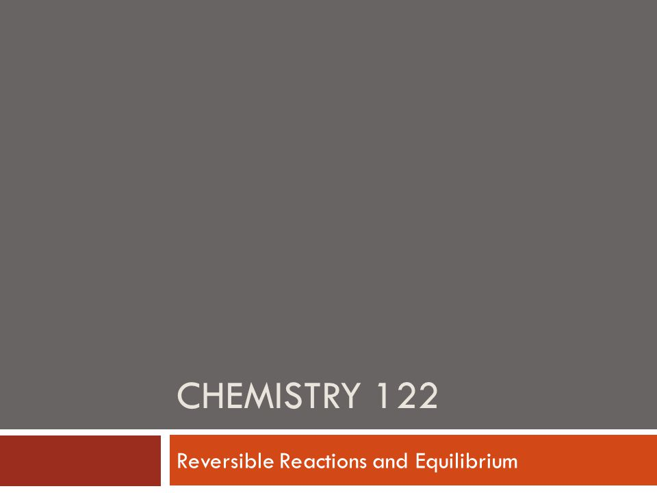 CHEMISTRY 122 Reversible Reactions and Equilibrium