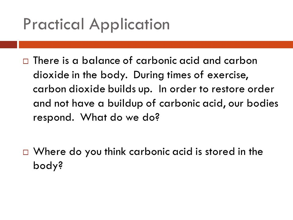 Practical Application  There is a balance of carbonic acid and carbon dioxide in the body. During times of exercise, carbon dioxide builds up. In ord