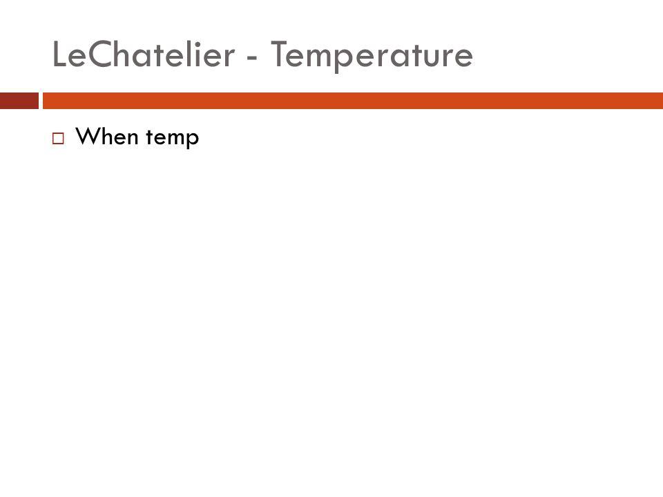 LeChatelier - Temperature  When temp