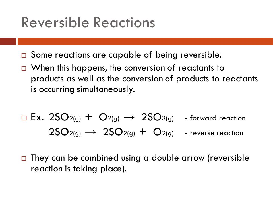Reversible Reactions  Some reactions are capable of being reversible.  When this happens, the conversion of reactants to products as well as the con