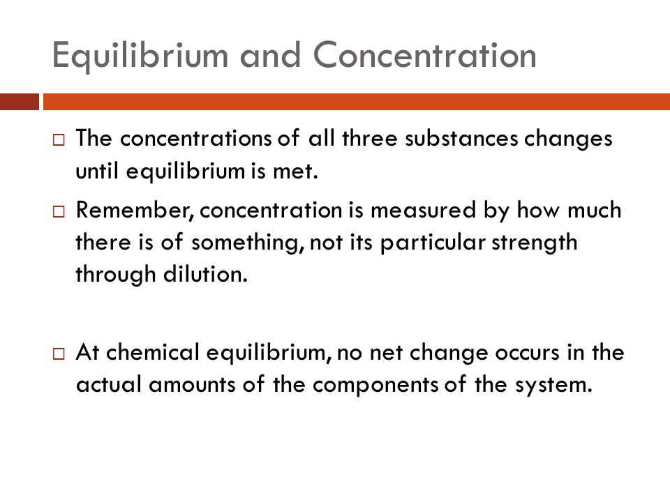Equilibrium and Concentration  The concentrations of all three substances changes until equilibrium is met.  Remember, concentration is measured by