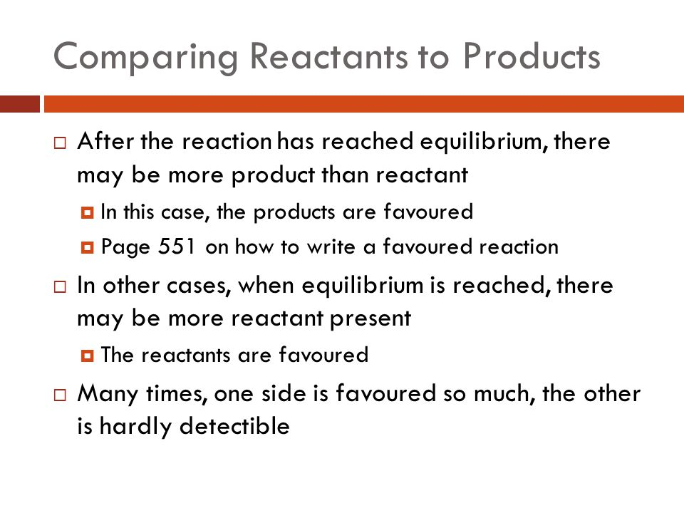 Comparing Reactants to Products  After the reaction has reached equilibrium, there may be more product than reactant  In this case, the products are