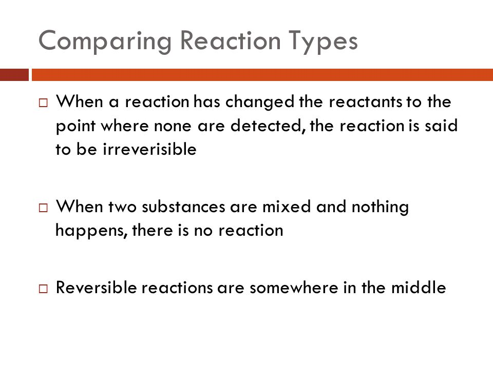 Comparing Reaction Types  When a reaction has changed the reactants to the point where none are detected, the reaction is said to be irreverisible  When two substances are mixed and nothing happens, there is no reaction  Reversible reactions are somewhere in the middle