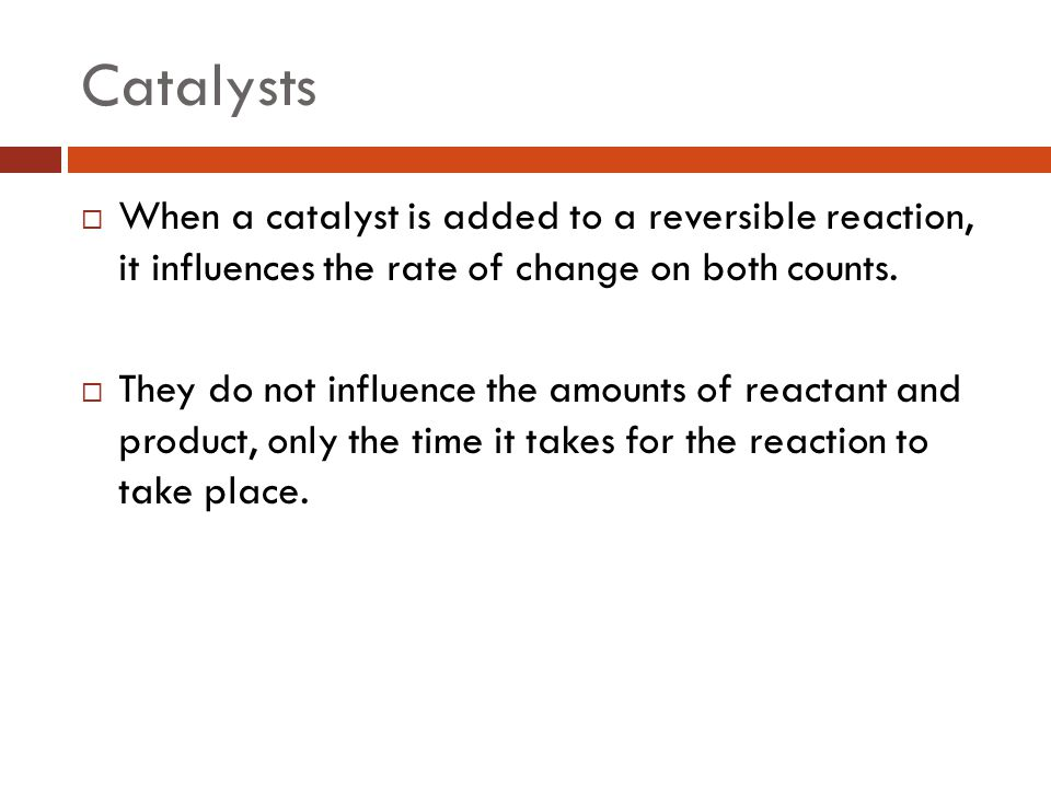 Catalysts  When a catalyst is added to a reversible reaction, it influences the rate of change on both counts.  They do not influence the amounts of