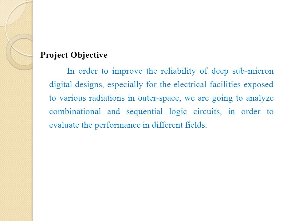 Project Objective In order to improve the reliability of deep sub-micron digital designs, especially for the electrical facilities exposed to various radiations in outer-space, we are going to analyze combinational and sequential logic circuits, in order to evaluate the performance in different fields.