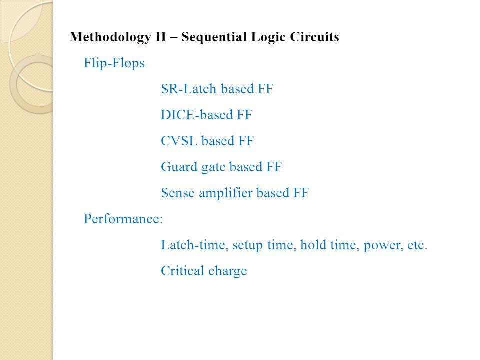 Methodology II – Sequential Logic Circuits Flip-Flops SR-Latch based FF DICE-based FF CVSL based FF Guard gate based FF Sense amplifier based FF Performance: Latch-time, setup time, hold time, power, etc.