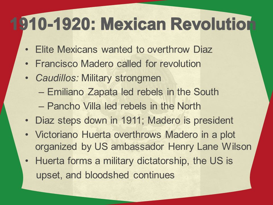 Elite Mexicans wanted to overthrow Diaz Francisco Madero called for revolution Caudillos: Military strongmen –Emiliano Zapata led rebels in the South