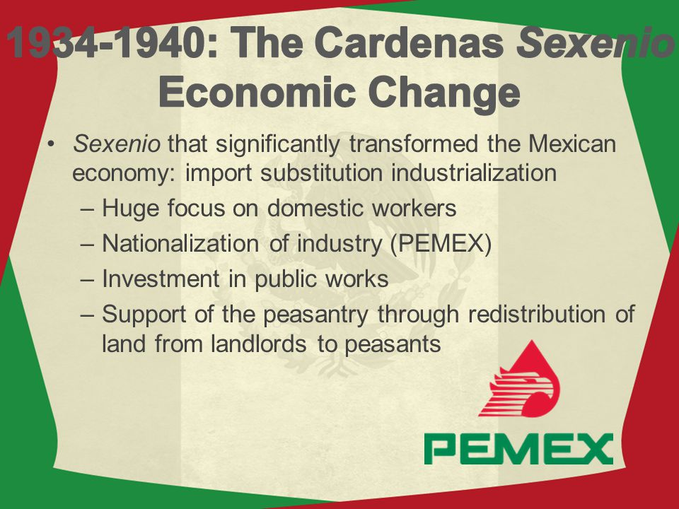 Sexenio that significantly transformed the Mexican economy: import substitution industrialization –Huge focus on domestic workers –Nationalization of