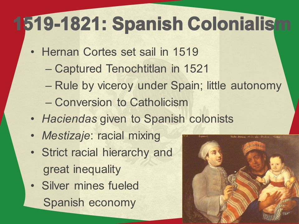 Hernan Cortes set sail in 1519 –Captured Tenochtitlan in 1521 –Rule by viceroy under Spain; little autonomy –Conversion to Catholicism Haciendas given