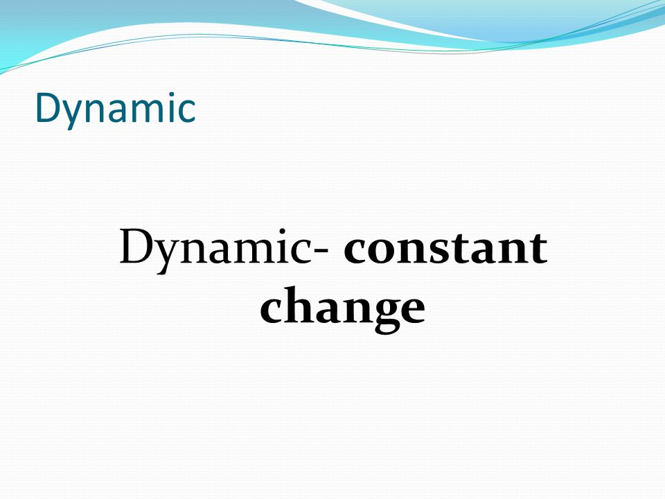 Dynamic Factors Biological Environmental Addition of an organism or species Removal of an organism or species Temperature change Climate changes Natural Disasters Ex.