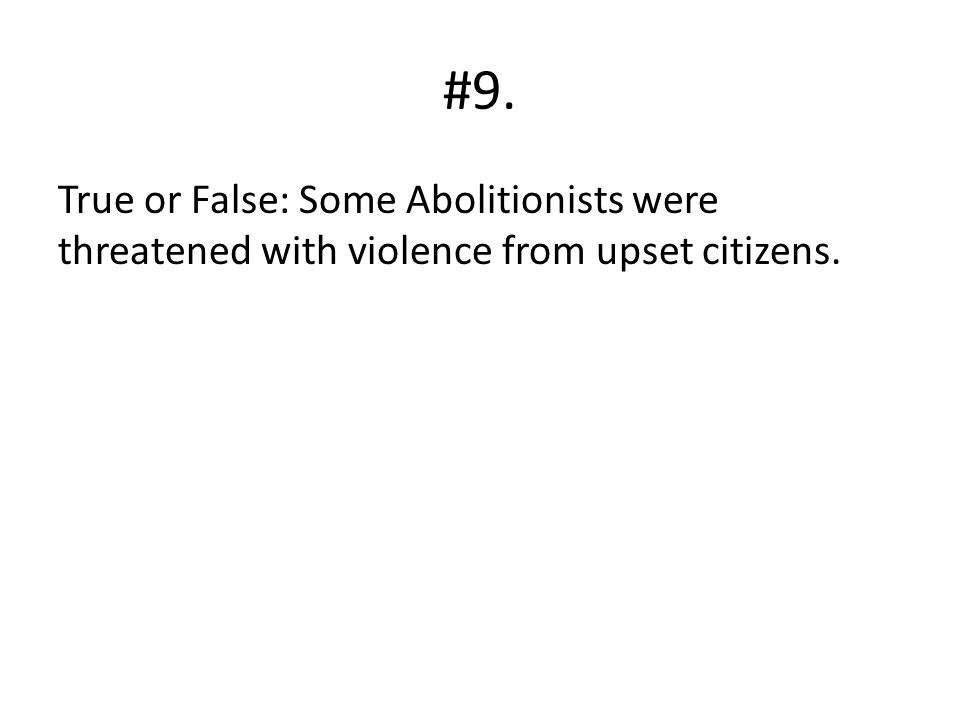 #9. True or False: Some Abolitionists were threatened with violence from upset citizens.
