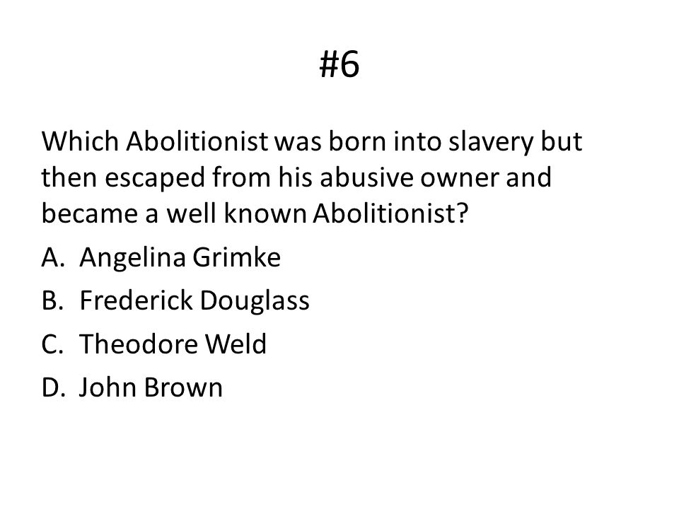 #6 Which Abolitionist was born into slavery but then escaped from his abusive owner and became a well known Abolitionist.