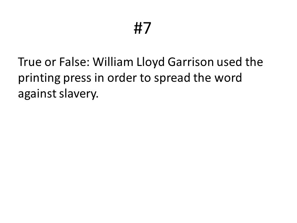 #7 True or False: William Lloyd Garrison used the printing press in order to spread the word against slavery.