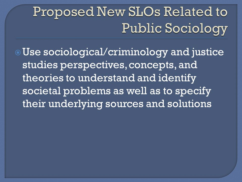  Use sociological/criminology and justice studies perspectives, concepts, and theories to understand and identify societal problems as well as to specify their underlying sources and solutions