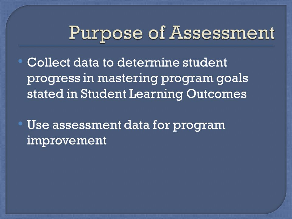 Collect data to determine student progress in mastering program goals stated in Student Learning Outcomes Use assessment data for program improvement