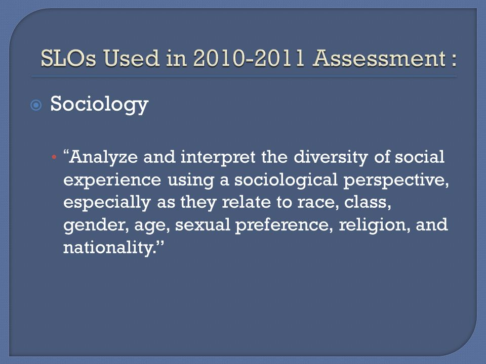  Sociology Analyze and interpret the diversity of social experience using a sociological perspective, especially as they relate to race, class, gender, age, sexual preference, religion, and nationality.