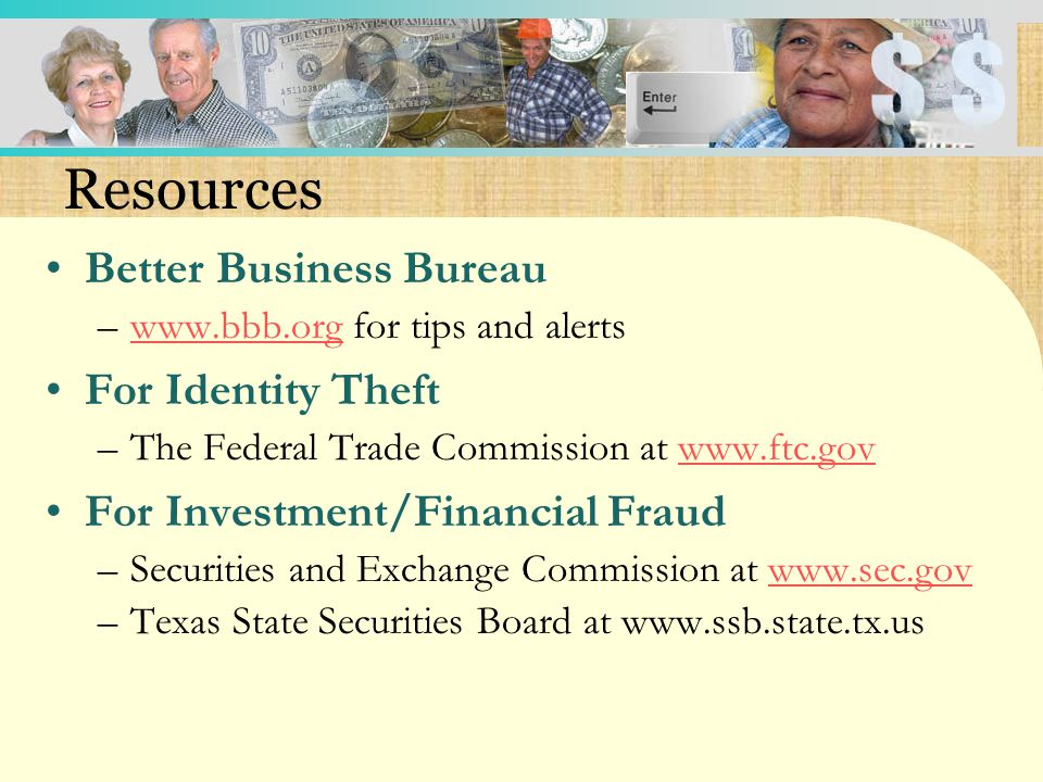 Resources Better Business Bureau –www.bbb.org for tips and alertswww.bbb.org For Identity Theft –The Federal Trade Commission at www.ftc.govwww.ftc.gov For Investment/Financial Fraud –Securities and Exchange Commission at www.sec.govwww.sec.gov –Texas State Securities Board at www.ssb.state.tx.us