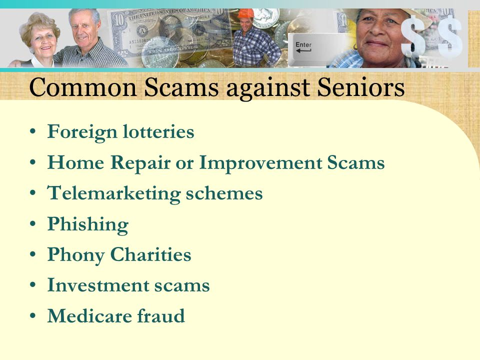 Common Scams against Seniors Foreign lotteries Home Repair or Improvement Scams Telemarketing schemes Phishing Phony Charities Investment scams Medicare fraud