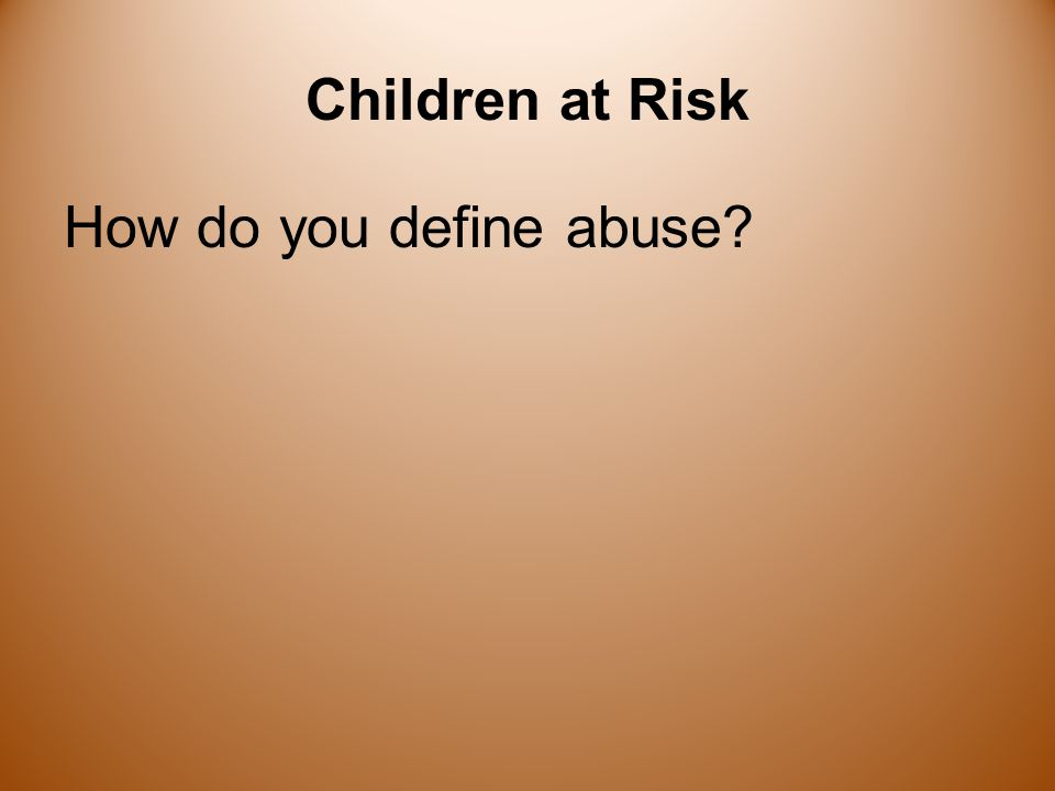 Perceptions About Children at Risk In your culture: Are children nurtured? Are children abused?