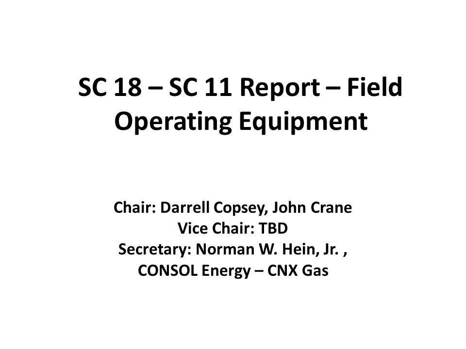 SC 18 – SC 11 Report – Field Operating Equipment Chair: Darrell Copsey, John Crane Vice Chair: TBD Secretary: Norman W.