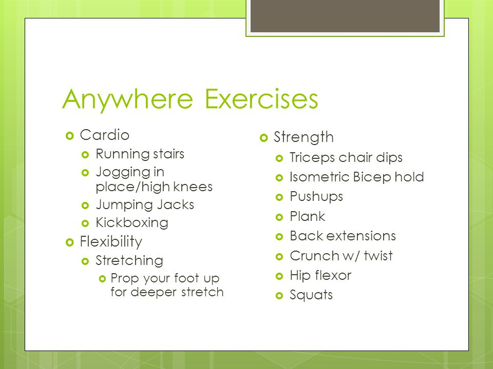 Anywhere Exercises  Cardio  Running stairs  Jogging in place/high knees  Jumping Jacks  Kickboxing  Flexibility  Stretching  Prop your foot up