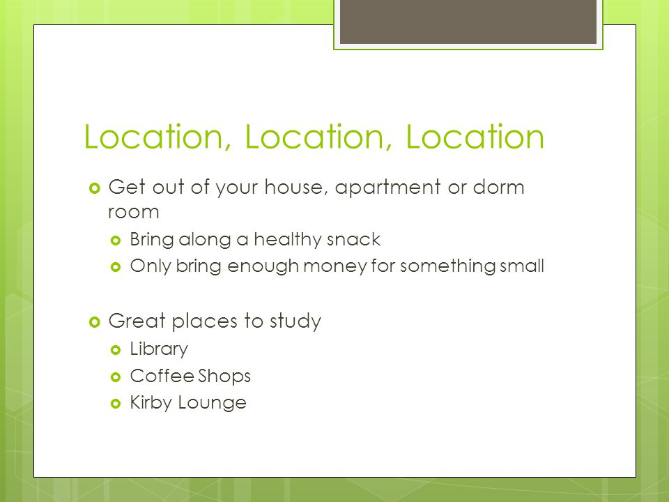 Location, Location, Location  Get out of your house, apartment or dorm room  Bring along a healthy snack  Only bring enough money for something small  Great places to study  Library  Coffee Shops  Kirby Lounge