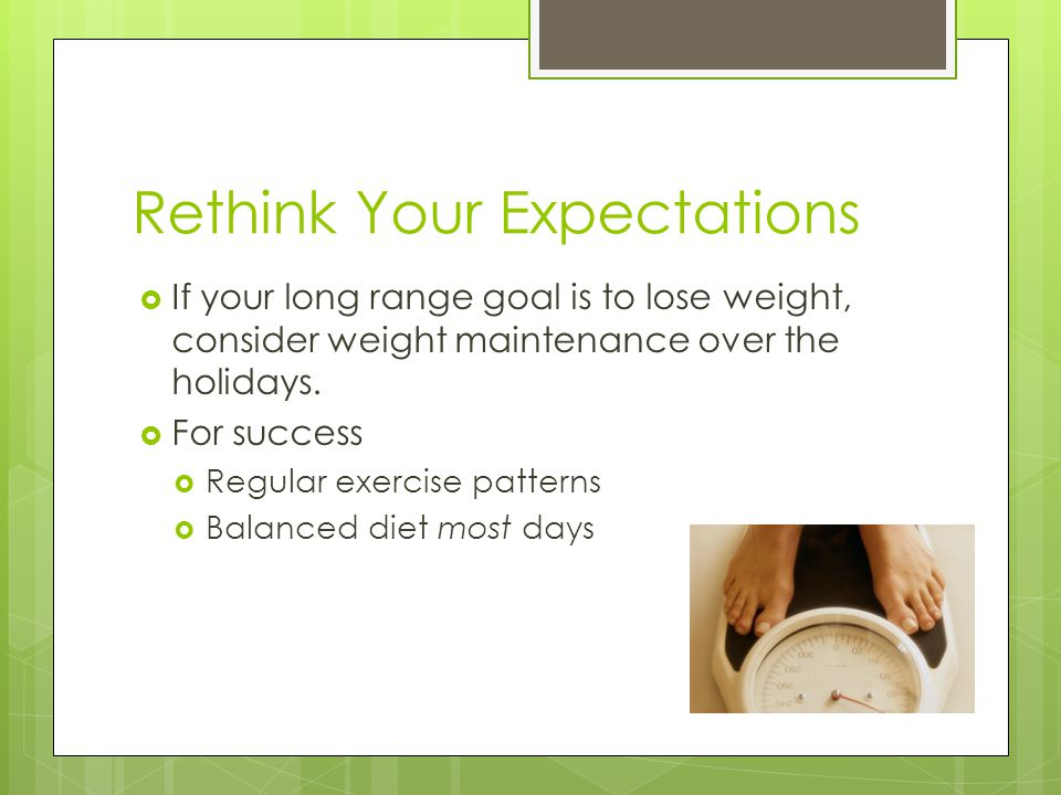 Rethink Your Expectations  If your long range goal is to lose weight, consider weight maintenance over the holidays.  For success  Regular exercise