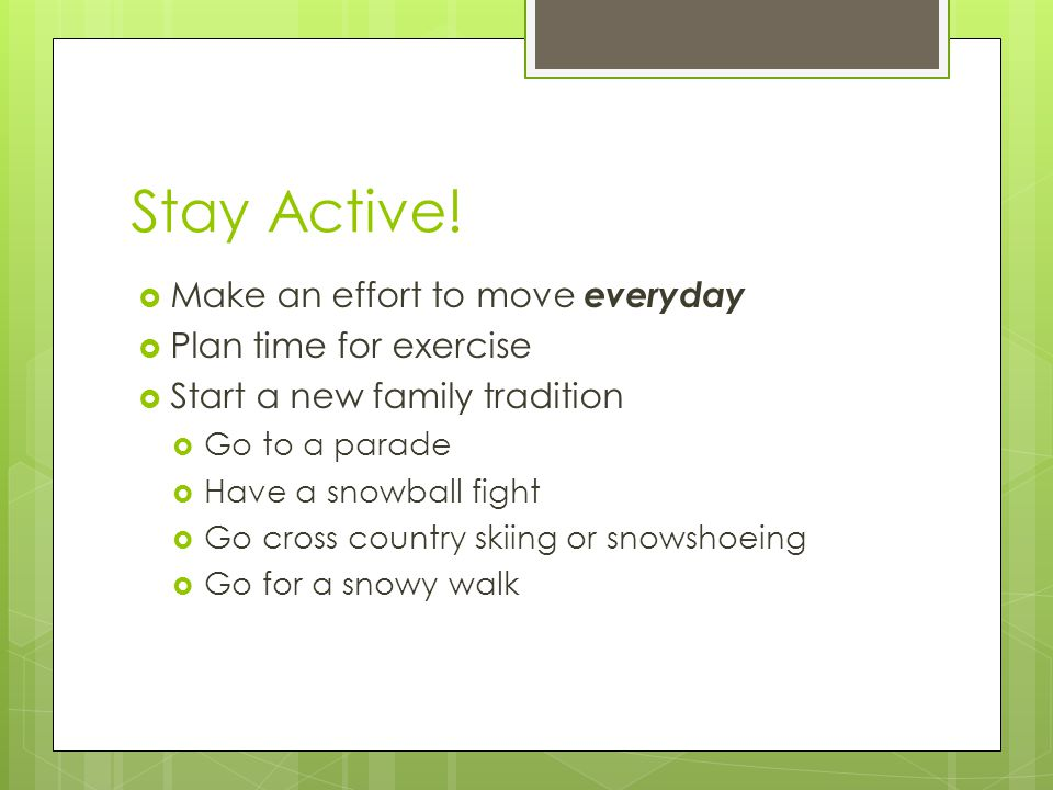 Stay Active!  Make an effort to move everyday  Plan time for exercise  Start a new family tradition  Go to a parade  Have a snowball fight  Go c